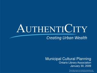 Municipal Cultural Planning Ontario Library Association January 30, 2009