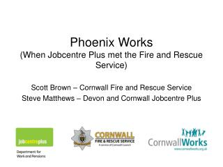 Phoenix Works (When Jobcentre Plus met the Fire and Rescue Service)