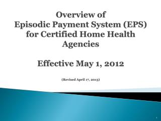 Overview of  Episodic Payment System (EPS) for Certified Home Health Agencies Effective May 1, 2012 (Revised April 17,