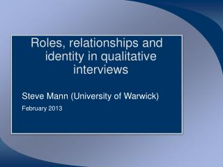 Roles, relationships and identity in qualitative interviews 	Steve Mann (University of Warwick) February  2013