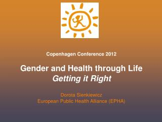 Copenhagen Conference 2012 Gender and Health through Life Getting it Right Dorota Sienkiewicz European Public Health Al