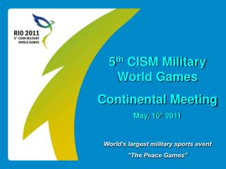 "5 th  CISM Military  World Games Continental Meeting May, 10 h  2011 World's largest military sports event ""The Peace G"