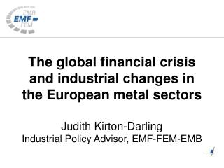 The global financial crisis and industrial changes in the European metal sectors Judith Kirton-Darling Industrial Polic