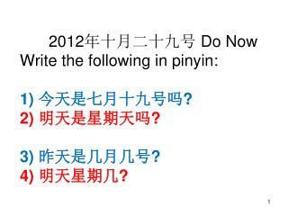 2012 年十月二十九号 Do Now Write the following in pinyin: 1) 今天是七月十九号吗 ? 2) 明天是星期天吗 ? 3) 昨天是几月几号 ? 4) 明天星期几 ?