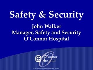 Safety & Security John Walker  Manager, Safety and Security  O'Connor Hospital