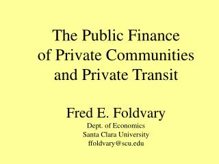 The Public Finance  of Private Communities  and Private Transit Fred E. Foldvary Dept. of Economics Santa Clara Univers