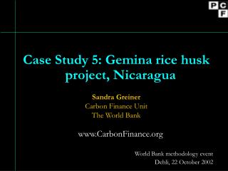 Case Study 5: Gemina rice husk project, Nicaragua Sandra Greiner Carbon Finance Unit The World Bank www.CarbonFinance.o