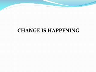 CHANGE IS HAPPENING