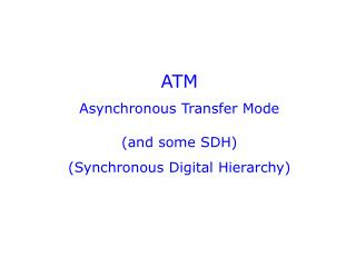 ATM Asynchronous Transfer Mode (and some SDH) (Synchronous Digital Hierarchy)