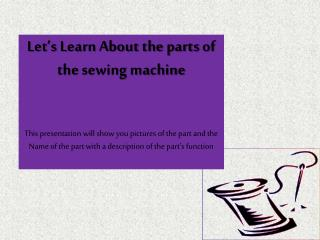 Let's Learn About the parts  of the  sewing machine