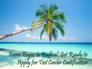 From Bogus to Radical: Get Ready to Apply for Test Center Certification