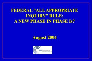 "FEDERAL ""ALL APPROPRIATE INQUIRY"" RULE:  A NEW PHASE IN PHASE Is? August 2004"