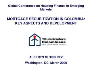 Global Conference on Housing Finance in Emerging Markets MORTGAGE SECURITIZATION IN COLOMBIA: KEY ASPECTS AND DEVELOPME