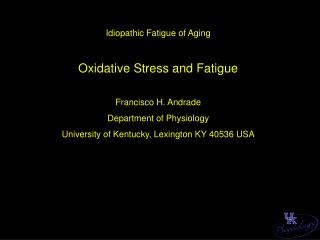 Idiopathic Fatigue of Aging Oxidative Stress and Fatigue Francisco H. Andrade Department of Physiology University of Ken