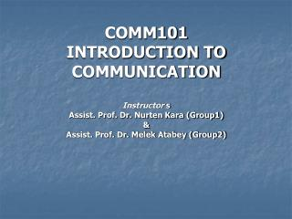 COMM101 INTRODUCTION TO COMMUNICATION Instructor  s Assist. Prof. Dr. Nurten Kara (Group1) & Assist. Prof. Dr. Melek