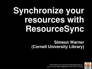 Synchronize your resources with ResourceSync Simeon Warner (Cornell University Library)