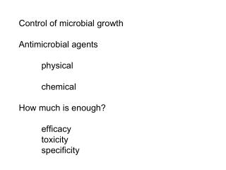 Control of microbial growth Antimicrobial agents 	physical  	chemical How much is enough? 	efficacy 	toxicity 	specifici