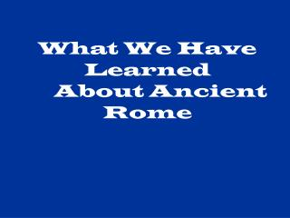 What We Have Learned       About Ancient Rome