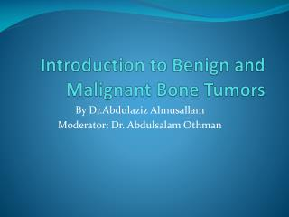 Introduction to  Benign  and Malignant  B one Tumors