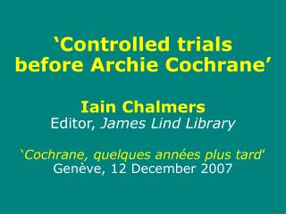 'Controlled trials  before Archie Cochrane' Iain Chalmers Editor,  James Lind Library ' Cochrane, quelques ann ée