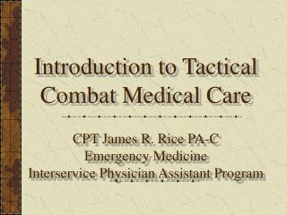 Introduction to Tactical Combat Medical Care  CPT James R. Rice PA-C Emergency Medicine Interservice Physician Assistant