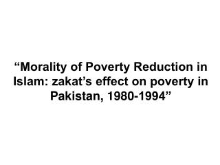 """Morality of Poverty Reduction in Islam: zakat's effect on poverty in Pakistan, 1980-1994"""