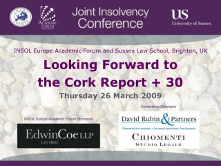 INSOL Europe Academic Forum and Sussex Law School, Brighton, UK Looking Forward to  the Cork Report + 30 Thursday 26 Mar