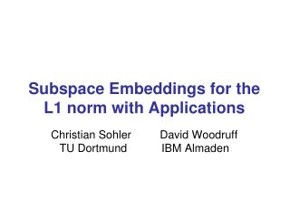 Subspace Embeddings for the L1 norm with Applications Christian Sohler 	        David Woodruff TU Dortmund           IBM