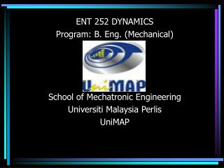 ENT 252 DYNAMICS Program: B. Eng. (Mechanical) School of Mechatronic Engineering Universiti Malaysia Perlis UniMAP