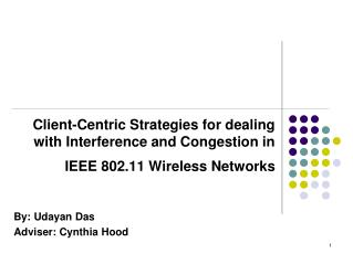 Client-Centric Strategies for dealing with Interference and Congestion in IEEE 802.11 Wireless Networks By: Udayan Das A