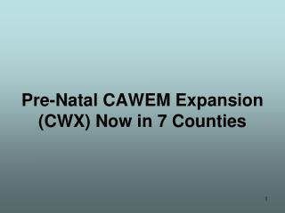 Pre-Natal CAWEM Expansion (CWX) Now in 7 Counties