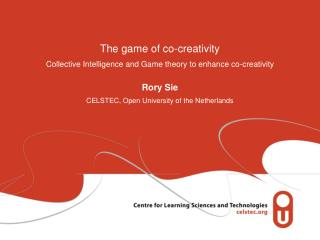 The game of co-creativity Collective Intelligence and Game theory to enhance co-creativity Rory Sie CELSTEC, Open Unive