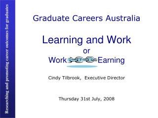 Graduate Careers Australia Learning and Work or Work              Earning Cindy Tilbrook,  Executive Director Thursday 3
