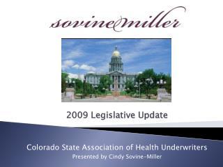 2009 Legislative Update Colorado State Association of Health Underwriters Presented by Cindy Sovine-Miller