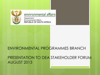 ENVIRONMENTAL PROGRAMMES BRANCH PRESENTATION TO DEA STAKEHOLDER FORUM AUGUST 2013