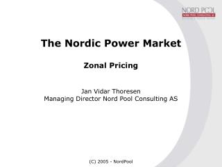 The Nordic Power Market Zonal Pricing Jan Vidar Thoresen Managing Director Nord Pool Consulting AS