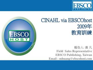 CINAHL via EBSCOhost  2009 年 教育訓練 報告人 :  黃 凡  Field  Sales Representative  EBSCO Publishing, Taiwan Email : mhuang@ebsco