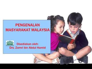 PENGENALAN MASYARAKAT MALAYSIA Disediakan oleh: Drs. Zamri bin Abdul Hamid