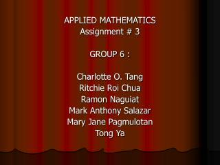 APPLIED MATHEMATICS Assignment # 3 GROUP 6 : Charlotte O. Tang Ritchie Roi Chua Ramon Naguiat Mark Anthony Salazar Mary