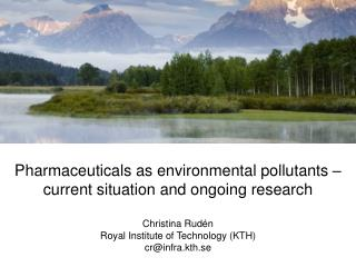 Pharmaceuticals as environmental pollutants – current situation and ongoing research  Christina Rudén Royal Institute o