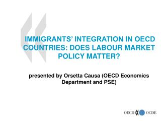 IMMIGRANTS' INTEGRATION IN OECD COUNTRIES: DOES LABOUR MARKET POLICY MATTER? presented by Orsetta Causa (OECD Economic
