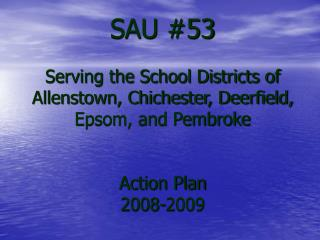 SAU #53 Serving the School Districts of Allenstown, Chichester, Deerfield, Epsom, and Pembroke Action Plan 2008-2009