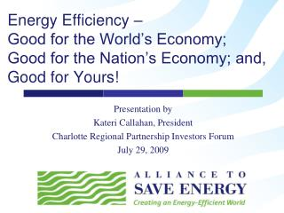 Energy Efficiency –  Good  for  the World's Economy;  Good for the Nation's Economy; and,  Good  for  Yours !
