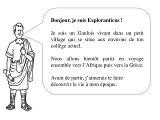 Bonjour, je suis Exploranticus! Je suis un Gaulois vivant dans un petit village qui se situe aux environs de ton collèg