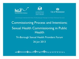 Commissioning Process and Intentions; Sexual Health Commissioning in Public Health Tri-Borough Sexual Health Providers