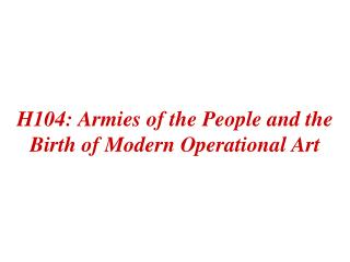 H104: Armies of the People and the Birth of Modern Operational Art