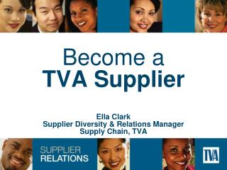 Become a TVA Supplier Ella Clark Supplier Diversity & Relations Manager Supply Chain, TVA