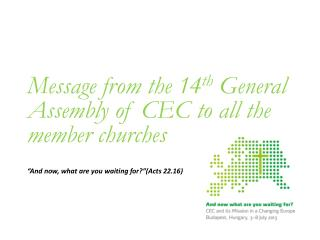 """Message from the 14 th General Assembly of CEC to all the member churches """"And now, what are you waiting for?""""(Acts 22."""
