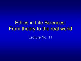 Ethics in Life Sciences: From theory to the real world