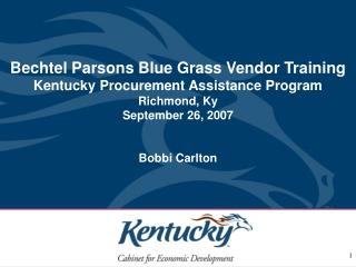 Bechtel Parsons Blue Grass Vendor Training Kentucky Procurement Assistance Program Richmond, Ky September 26, 2007 Bobbi